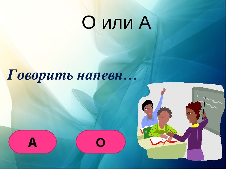 О или А Говорить напевн… О А