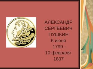 АЛЕКСАНДР СЕРГЕЕВИЧ ПУШКИН 6 июня 1799 - 10 февраля 1837