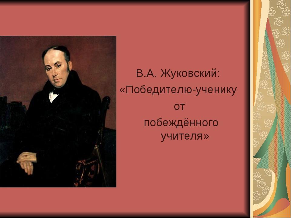 В.А. Жуковский: «Победителю-ученику от побеждённого учителя»