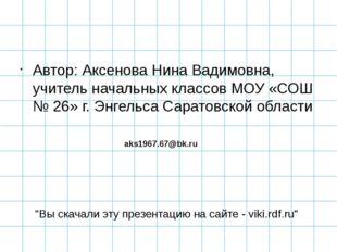 Автор: Аксенова Нина Вадимовна, учитель начальных классов МОУ «СОШ № 26» г. Э