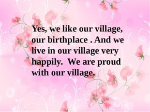 Yes, we like our village, our birthplace . And we live in our village very ha