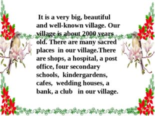 It is a very big, beautiful and well-known village. Our village is about 200