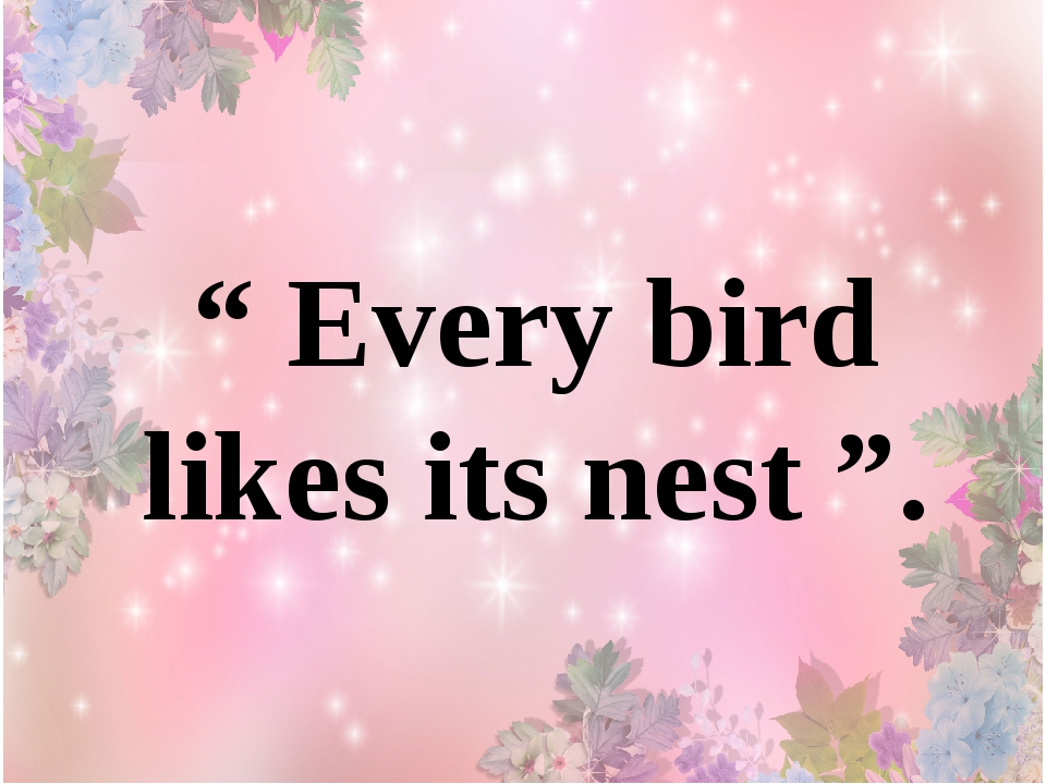 """ Every bird likes its nest ""."