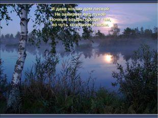 И даже ночью дом лесной Не замирает под луной Ночные эльфы бродят там, по чут