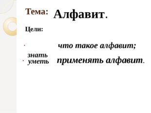 Тема: Цели: Алфавит. знать уметь что такое алфавит; применять алфавит.