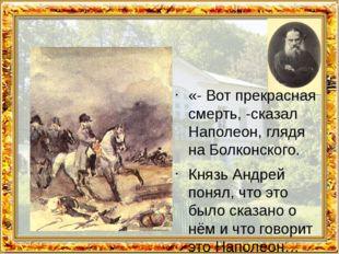 «- Вот прекрасная смерть, -сказал Наполеон, глядя на Болконского. Князь Андр