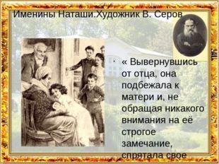 Именины Наташи.Художник В. Серов « Вывернувшись от отца, она подбежала к мате