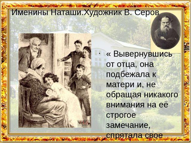Именины Наташи.Художник В. Серов « Вывернувшись от отца, она подбежала к мате...