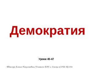 Демократия Уроки 45-47 Иванчук Елена Николаевна, Учитель БОУ г. Омска «СОШ №