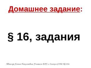 Домашнее задание: § 16, задания Иванчук Елена Николаевна, Учитель БОУ г. Омск