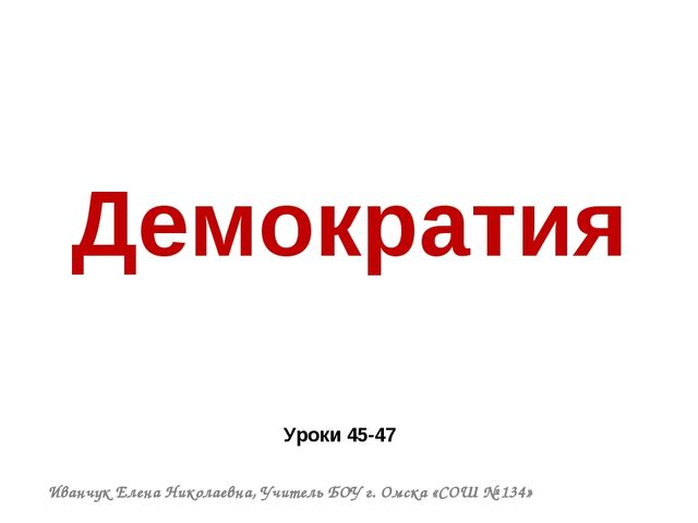 Демократия Уроки 45-47 Иванчук Елена Николаевна, Учитель БОУ г. Омска «СОШ №...