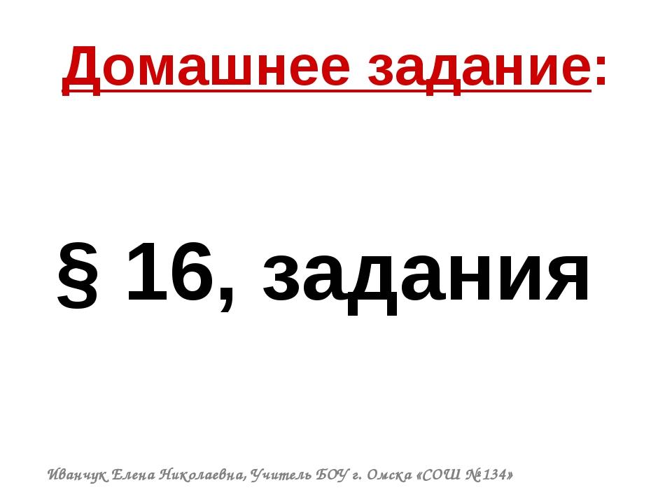 Домашнее задание: § 16, задания Иванчук Елена Николаевна, Учитель БОУ г. Омск...