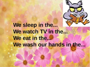 We sleep in the... We watch TV in the... We eat in the... We wash our hands i