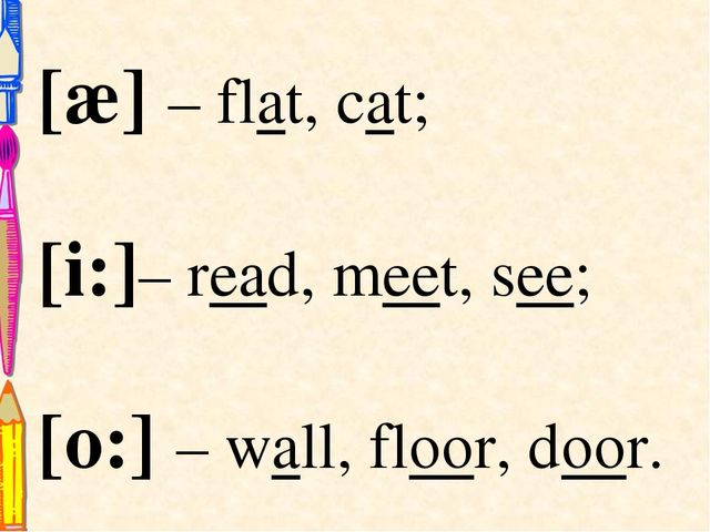 [æ] – flat, cat; [i:]– read, meet, see; [o:] – wall, floor, door.