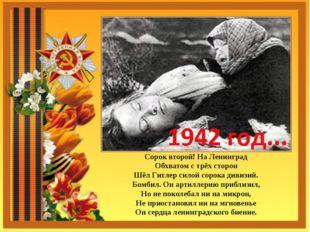 Сорок второй! На Ленинград Обхватом с трёх сторон Шёл Гитлер силой сорока див