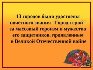 """13 городов были удостоены почётного звания """"Город-герой"""" за массовый героизм"""