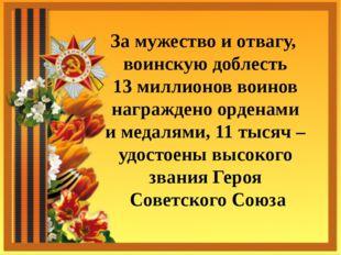 За мужество и отвагу, воинскую доблесть 13 миллионов воинов награждено ордена