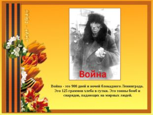 Война - это 900 дней и ночей блокадного Ленинграда. Это 125 граммов хлеба в с