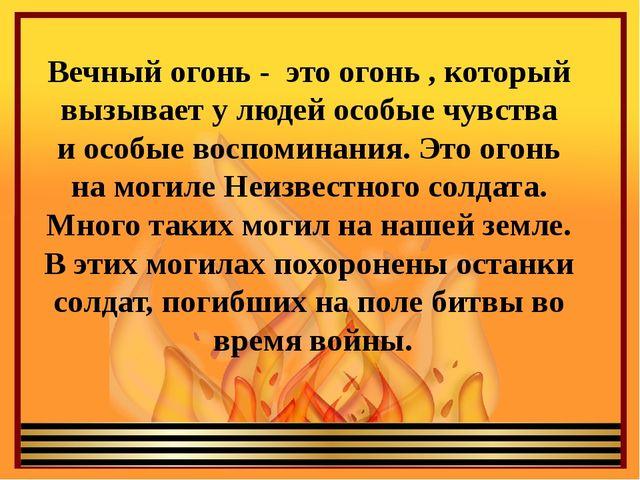 Вечный огонь - это огонь , который вызывает у людей особые чувства и особые в...