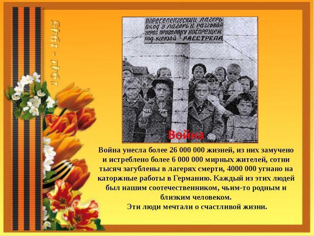 Война унесла более 26 000 000 жизней, из них замучено и истреблено более 6 0...