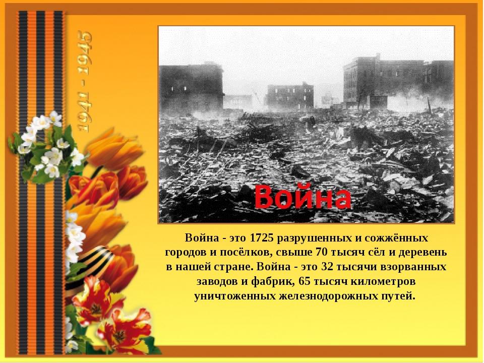 Война - это 1725 разрушенных и сожжённых городов и посёлков, свыше 70 тысяч с...