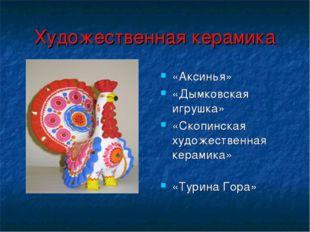 Художественная керамика «Аксинья» «Дымковская игрушка» «Скопинская художестве