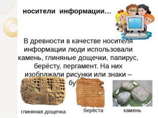 В древности в качестве носителя информации люди использовали камень, глиняные