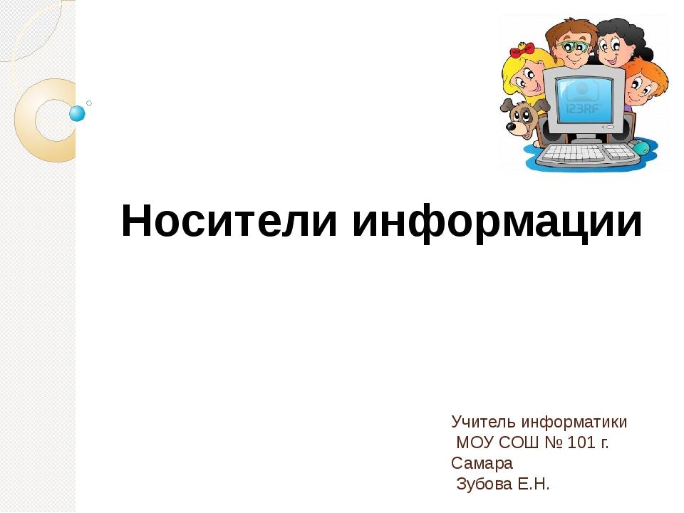 Носители информации Учитель информатики МОУ СОШ № 101 г. Самара Зубова Е.Н.