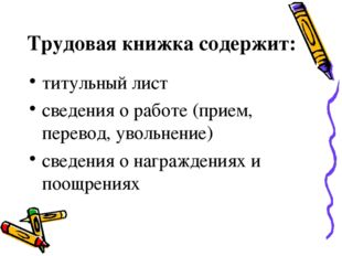 Трудовая книжка содержит: титульный лист сведения о работе (прием, перевод, у