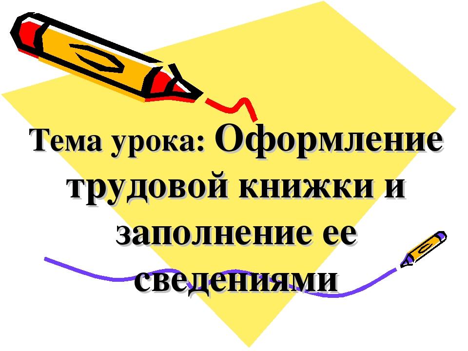 Тема урока: Оформление трудовой книжки и заполнение ее сведениями