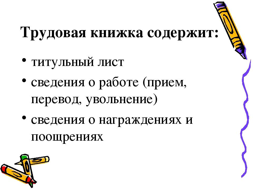 Трудовая книжка содержит: титульный лист сведения о работе (прием, перевод, у...