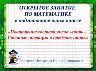 * * ОТКРЫТОЕ ЗАНЯТИЕ ПО МАТЕМАТИКЕ в подготовительном классе Учитель: Некрасо