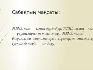 Сабақтың мақсаты: HTML тілі ұғымын түсіндіру. HTML тілінің негізгі құраушылар