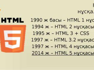 HTML нұсқалары 1990 ж басы – HTML 1 нұсқасы 1994 ж – HTML 2 нұсқасы 1995 ж –