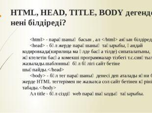 HTML, HEAD, TITLE, BODY дегендер нені білдіреді?  - парақшаның басын , ал  ая