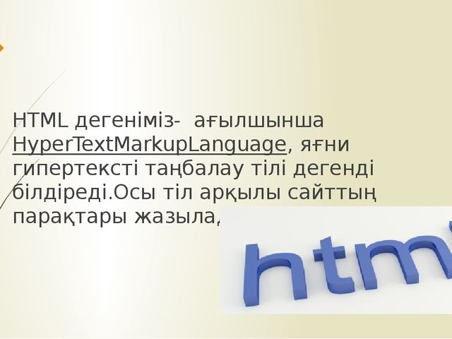 HTML дегеніміз- ағылшынша HyperTextMarkupLanguage, яғни гипертексті таңбалау...