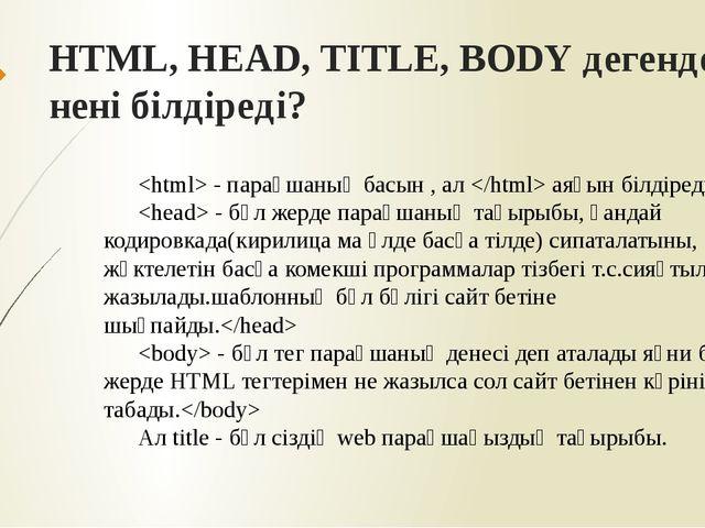 HTML, HEAD, TITLE, BODY дегендер нені білдіреді?  - парақшаның басын , ал  ая...