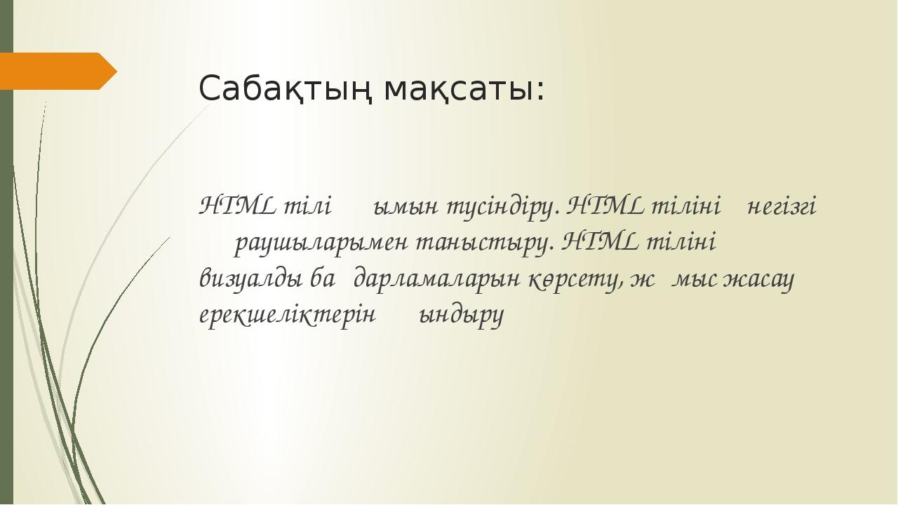 Сабақтың мақсаты: HTML тілі ұғымын түсіндіру. HTML тілінің негізгі құраушылар...