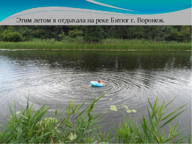 Моё лето! Этим летом я отдыхала на реке Битюг г. Воронеж.