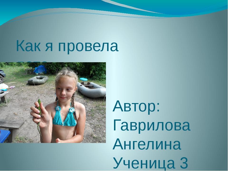 Как я провела лето Автор: Гаврилова Ангелина Ученица 3 «А» класса МКОУ «СОШ №...