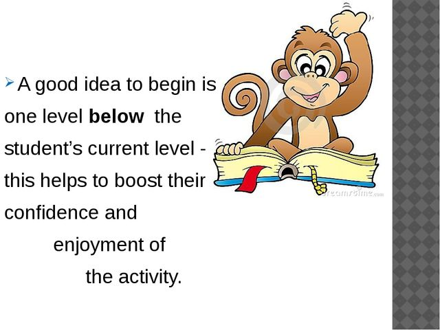 More advice : A good idea to begin is one level below the student's current...