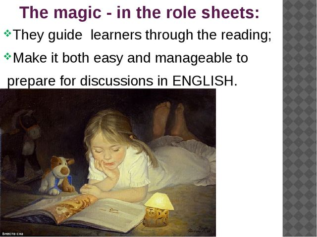 The magic - in the role sheets: They guide learners through the reading; Make...