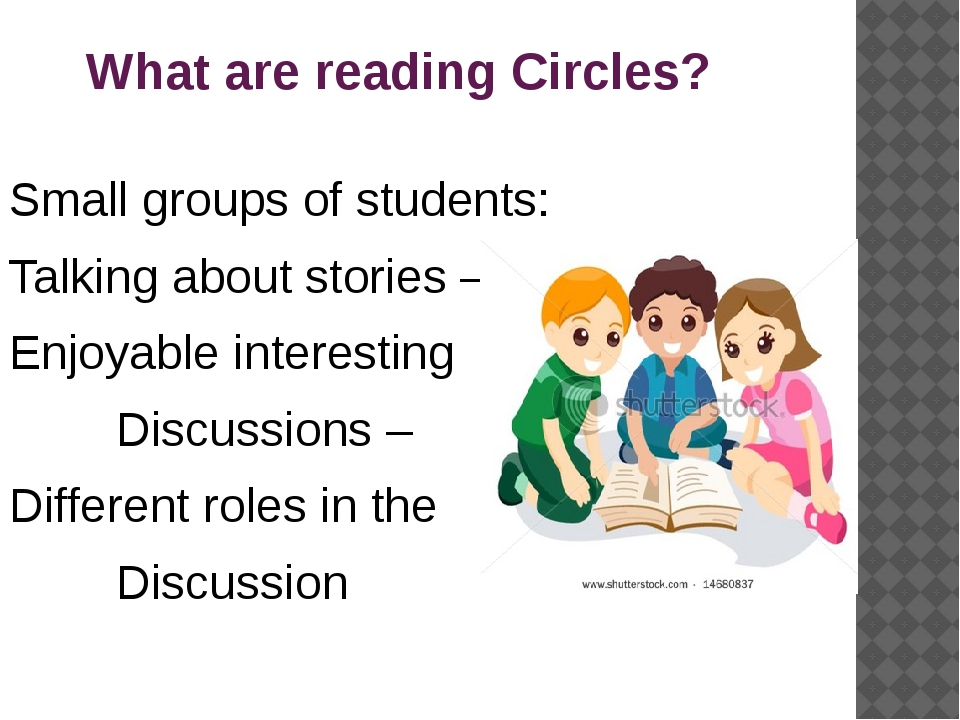 What are reading Circles? Small groups of students: Talking about stories –...
