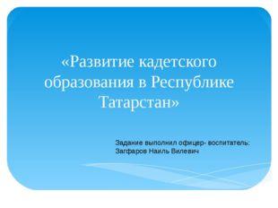 «Развитие кадетского образования в Республике Татарстан» Задание выполнил офи