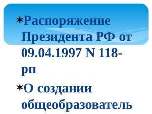 Распоряжение Президента РФ от 09.04.1997 N 118-рп О создании общеобразователь