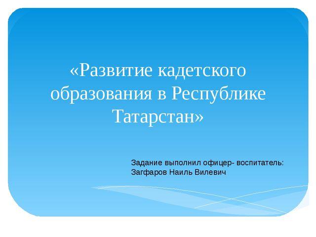«Развитие кадетского образования в Республике Татарстан» Задание выполнил офи...