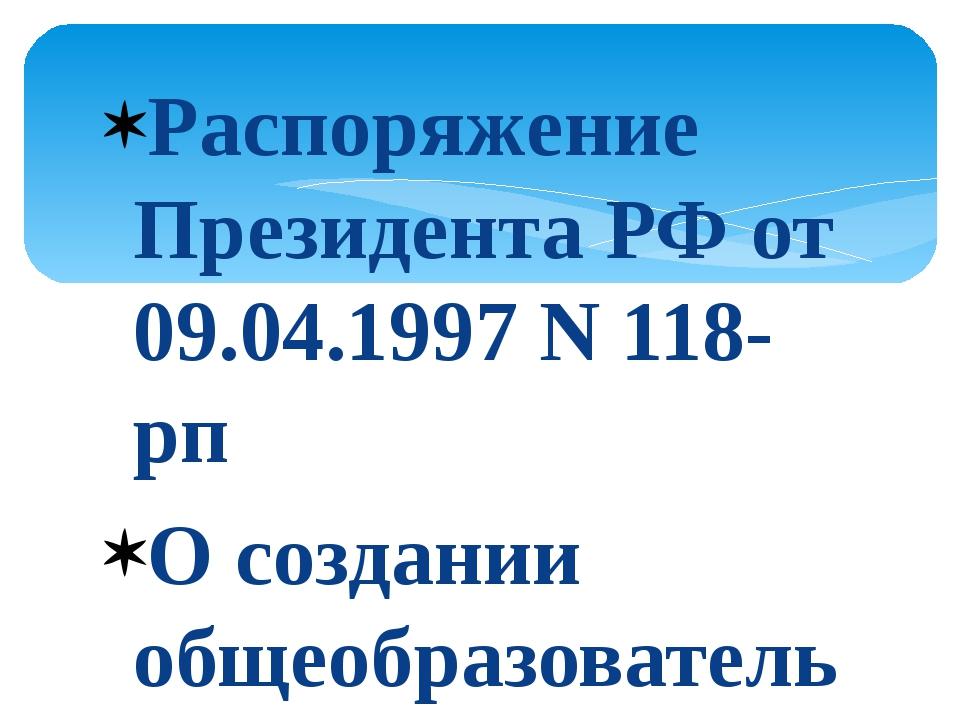 Распоряжение Президента РФ от 09.04.1997 N 118-рп О создании общеобразователь...