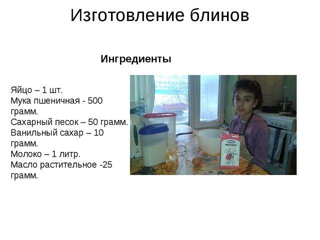 Изготовление блинов Ингредиенты Яйцо – 1 шт. Мука пшеничная - 500 грамм. Саха...