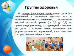 Группы здоровья В первую (основную) группу входят дети без отклонений в состо