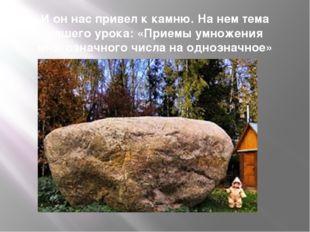 И он нас привел к камню. На нем тема нашего урока: «Приемы умножения многозна